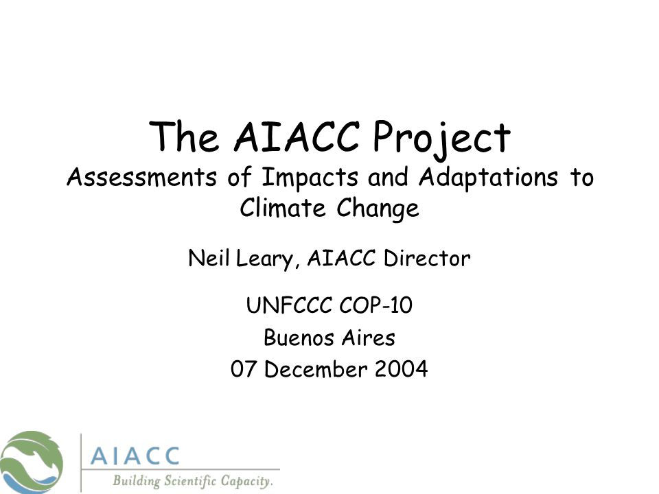 The AIACC Project Assessments of Impacts and Adaptations to Climate Change Neil Leary, AIACC Director UNFCCC COP-10 Buenos Aires 07 December 2004