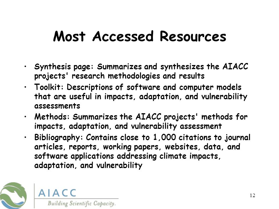 12 Most Accessed Resources Synthesis page: Summarizes and synthesizes the AIACC projects research methodologies and results Toolkit: Descriptions of software and computer models that are useful in impacts, adaptation, and vulnerability assessments Methods: Summarizes the AIACC projects methods for impacts, adaptation, and vulnerability assessment Bibliography: Contains close to 1,000 citations to journal articles, reports, working papers, websites, data, and software applications addressing climate impacts, adaptation, and vulnerability