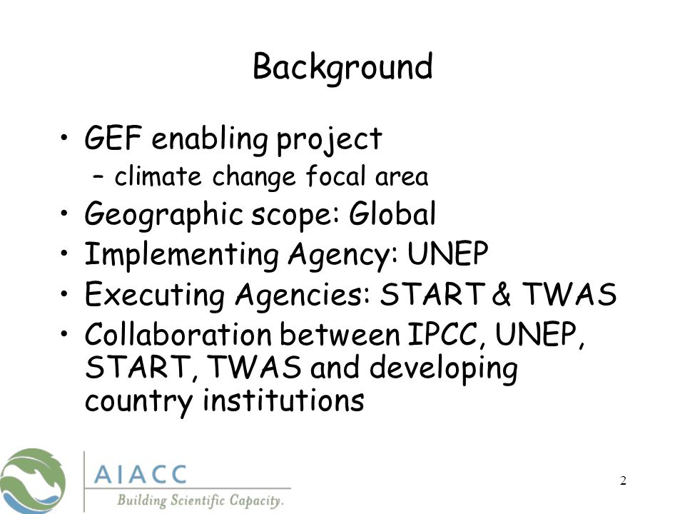 2 Background GEF enabling project –climate change focal area Geographic scope: Global Implementing Agency: UNEP Executing Agencies: START & TWAS Collaboration between IPCC, UNEP, START, TWAS and developing country institutions