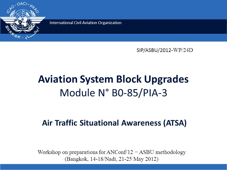 2 Module N° B0-85 Air Traffic Situational Awareness (ATSA) ICAO SIP 2012-ASBU WORKSHOP Summary Comprises two ATSA (Air Traffic Situational Awareness) applications which will enhance safety and efficiency by providing pilots with the means to achieve quicker visual acquisition of targets:  AIRB (Enhanced Traffic Situational Awareness during Flight Operations)  VSA (Enhanced Visual Separation on Approach).