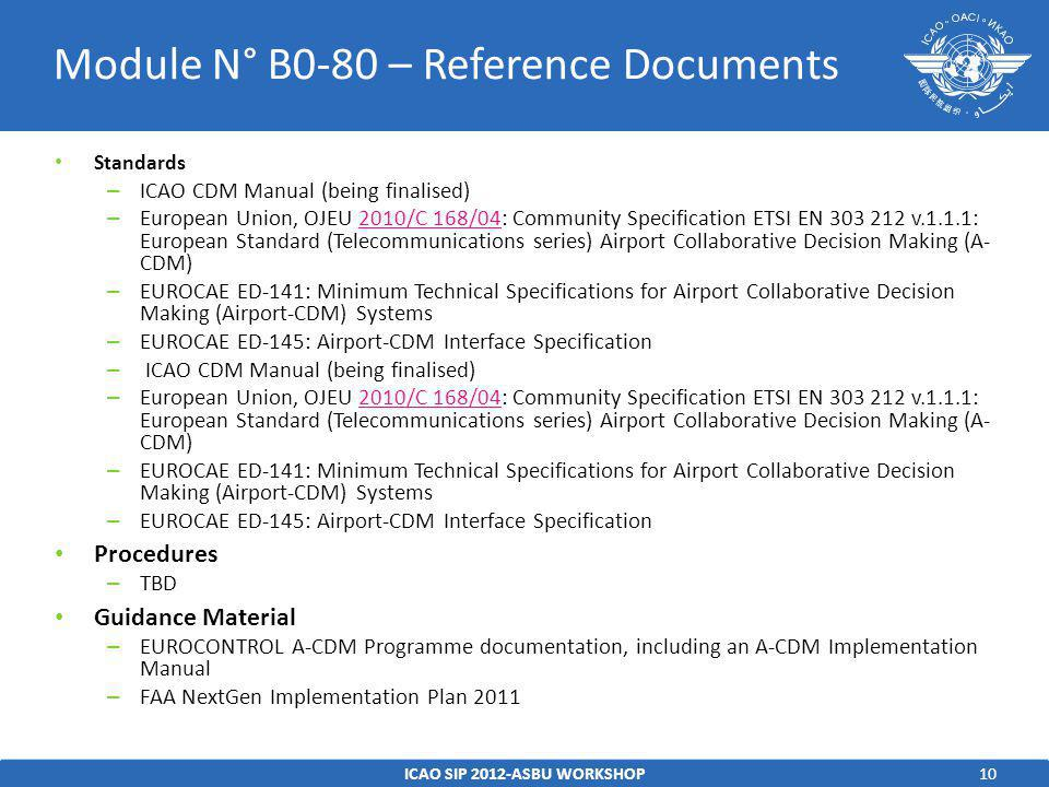 10 Standards – ICAO CDM Manual (being finalised) – European Union, OJEU 2010/C 168/04: Community Specification ETSI EN v.1.1.1: European Standard (Telecommunications series) Airport Collaborative Decision Making (A- CDM)2010/C 168/04 – EUROCAE ED-141: Minimum Technical Specifications for Airport Collaborative Decision Making (Airport-CDM) Systems – EUROCAE ED-145: Airport-CDM Interface Specification – ICAO CDM Manual (being finalised) – European Union, OJEU 2010/C 168/04: Community Specification ETSI EN v.1.1.1: European Standard (Telecommunications series) Airport Collaborative Decision Making (A- CDM)2010/C 168/04 – EUROCAE ED-141: Minimum Technical Specifications for Airport Collaborative Decision Making (Airport-CDM) Systems – EUROCAE ED-145: Airport-CDM Interface Specification Procedures – TBD Guidance Material – EUROCONTROL A-CDM Programme documentation, including an A-CDM Implementation Manual – FAA NextGen Implementation Plan 2011 ICAO SIP 2012-ASBU WORKSHOP Module N° B0-80 – Reference Documents