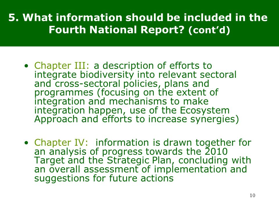 Chapter III: a description of efforts to integrate biodiversity into relevant sectoral and cross-sectoral policies, plans and programmes (focusing on the extent of integration and mechanisms to make integration happen, use of the Ecosystem Approach and efforts to increase synergies) Chapter IV: information is drawn together for an analysis of progress towards the 2010 Target and the Strategic Plan, concluding with an overall assessment of implementation and suggestions for future actions 10 5.
