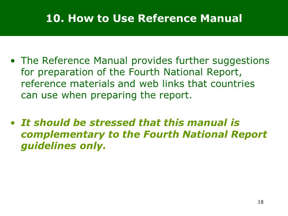18 The Reference Manual provides further suggestions for preparation of the Fourth National Report, reference materials and web links that countries can use when preparing the report.