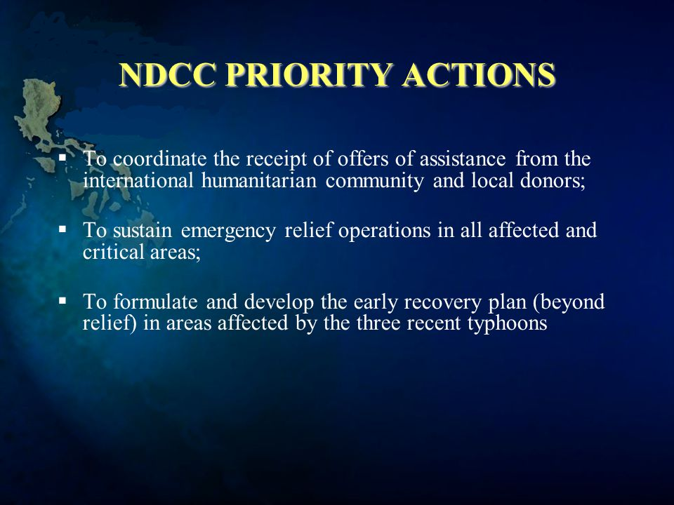 NDCC PRIORITY ACTIONS  To coordinate the receipt of offers of assistance from the international humanitarian community and local donors;  To sustain emergency relief operations in all affected and critical areas;  To formulate and develop the early recovery plan (beyond relief) in areas affected by the three recent typhoons