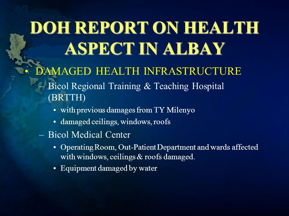 DOH REPORT ON HEALTH ASPECT IN ALBAY DAMAGED HEALTH INFRASTRUCTURE –Bicol Regional Training & Teaching Hospital (BRTTH) with previous damages from TY Milenyo damaged ceilings, windows, roofs –Bicol Medical Center Operating Room, Out-Patient Department and wards affected with windows, ceilings & roofs damaged.