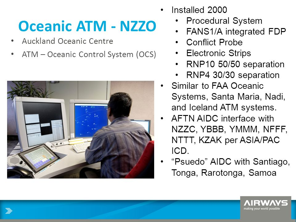 Oceanic ATM - NZZO Auckland Oceanic Centre ATM – Oceanic Control System (OCS) Installed 2000 Procedural System FANS1/A integrated FDP Conflict Probe E