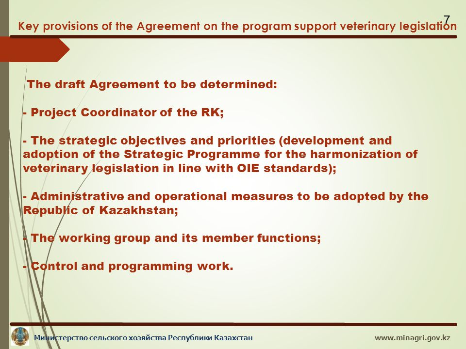 www.minagri.gov.kzМинистерство сельского хозяйства Республики Казахстан 7 Key provisions of the Agreement on the program support veterinary legislation The draft Agreement to be determined: - Project Coordinator of the RK; - The strategic objectives and priorities (development and adoption of the Strategic Programme for the harmonization of veterinary legislation in line with OIE standards); - Administrative and operational measures to be adopted by the Republic of Kazakhstan; - The working group and its member functions; - Control and programming work.