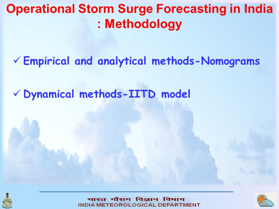 Operational storm surge forecasting in IMD Formulation Numerical solution to hydrodynamical equation following Jelenianski (1972) Grid size6.4 km Time step2.5 min BathymetryMean bathymetry for each coastal segment for individual basins computed from hydrographic charts Ghosh Model