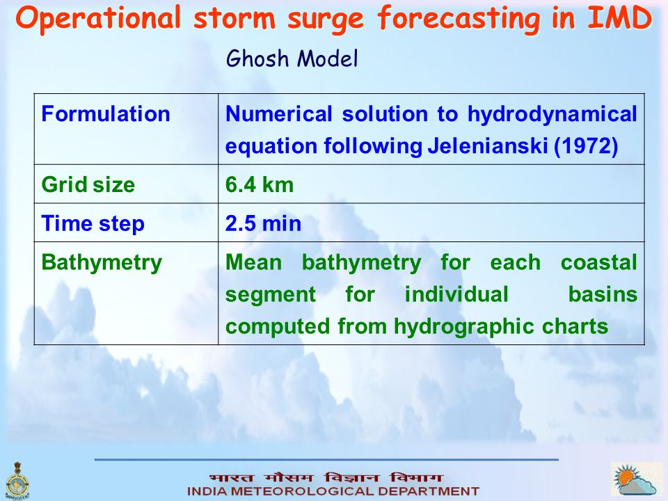 Operational storm surge forecasting in IMD Ghosh Model The meteorological inputs are: o Pressure drop, o Radius of maximum winds, o Angle of track with the coast and o the landfall point.