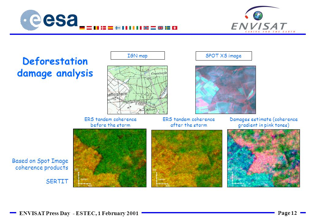 Page 12 ENVISAT Press Day - ESTEC, 1 February 2001 IGN mapSPOT XS image ERS tandem coherence before the storm ERS tandem coherence after the storm Damages estimate (coherence gradient in pink tones) Based on Spot Image coherence products SERTIT Deforestation damage analysis