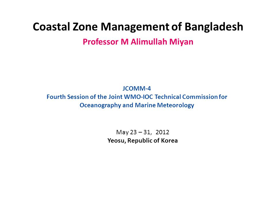 Coastal Zone Management of Bangladesh Professor M Alimullah Miyan JCOMM-4 Fourth Session of the Joint WMO-IOC Technical Commission for Oceanography and Marine Meteorology May 23 – 31, 2012 Yeosu, Republic of Korea
