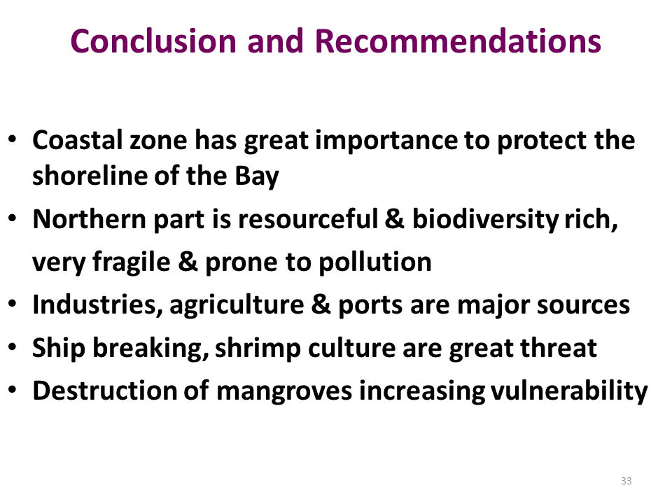 Conclusion and Recommendations Coastal zone has great importance to protect the shoreline of the Bay Northern part is resourceful & biodiversity rich, very fragile & prone to pollution Industries, agriculture & ports are major sources Ship breaking, shrimp culture are great threat Destruction of mangroves increasing vulnerability 33