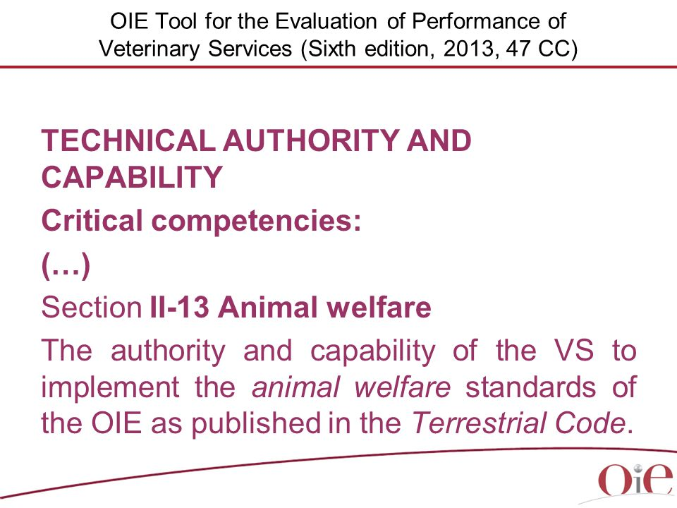 OIE Tool for the Evaluation of Performance of Veterinary Services (Sixth edition, 2013, 47 CC) TECHNICAL AUTHORITY AND CAPABILITY Critical competencies: (…) Section II-13 Animal welfare The authority and capability of the VS to implement the animal welfare standards of the OIE as published in the Terrestrial Code.