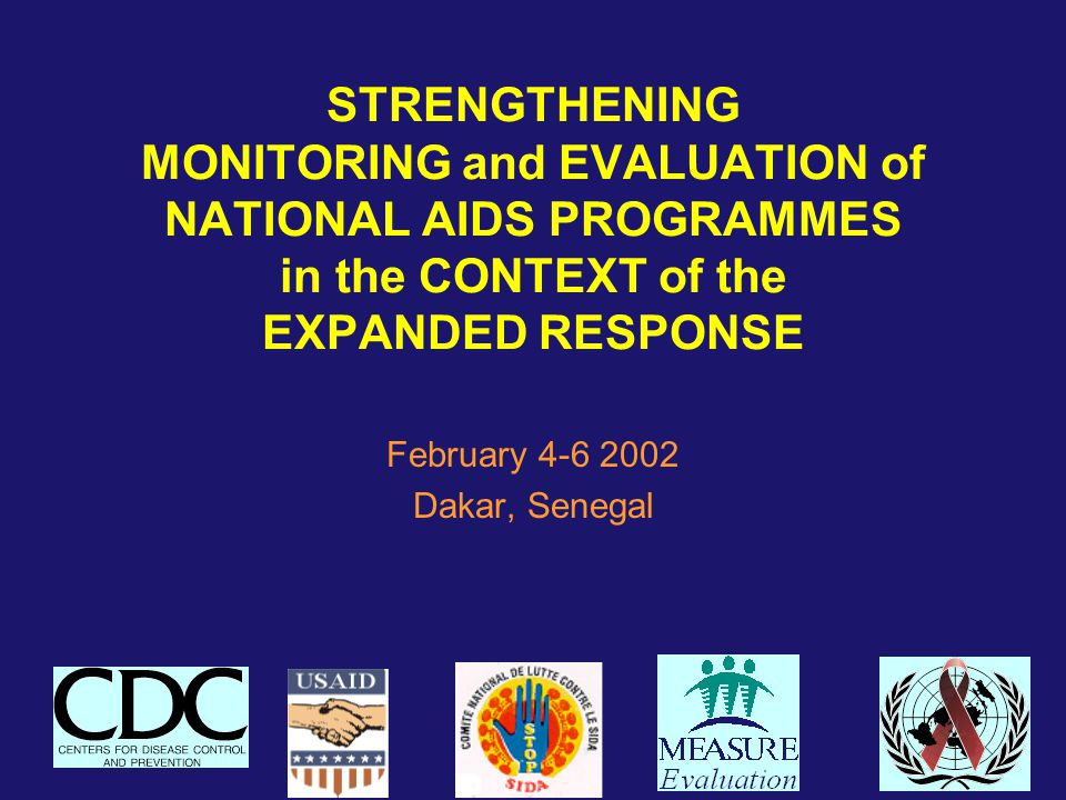 STRENGTHENING MONITORING and EVALUATION of NATIONAL AIDS PROGRAMMES in the CONTEXT of the EXPANDED RESPONSE February 4-6 2002 Dakar, Senegal