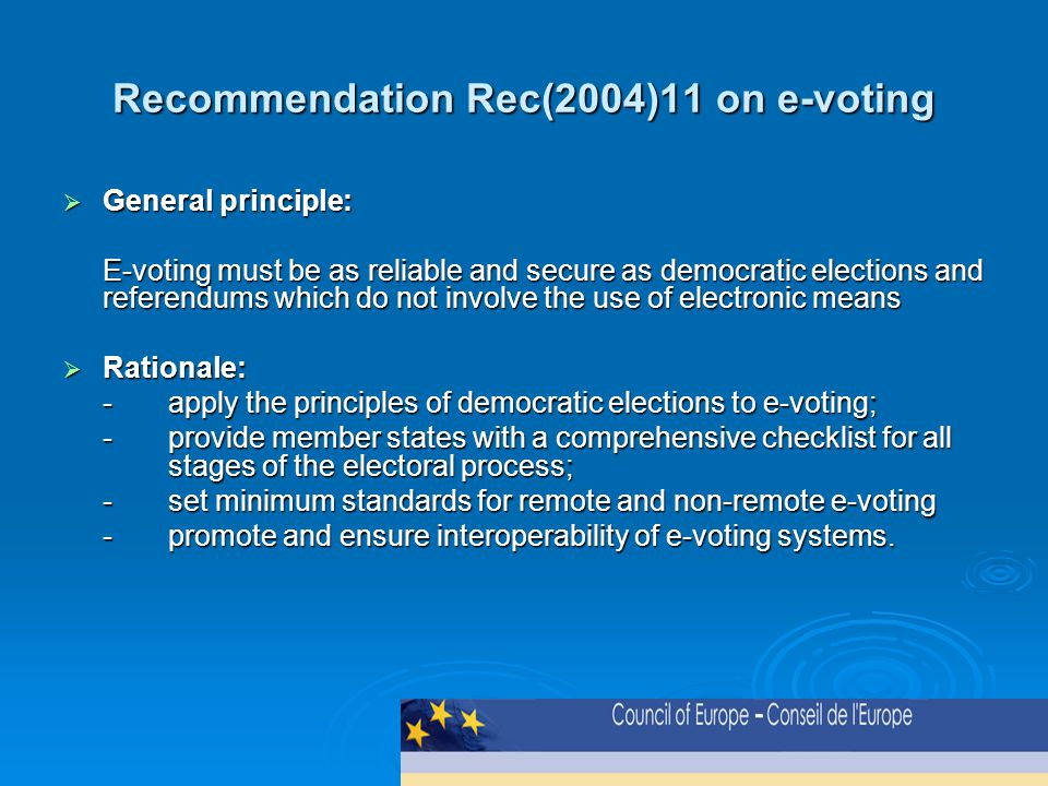 Recommendation Rec(2004)11 on e-voting  General principle: E-voting must be as reliable and secure as democratic elections and referendums which do not involve the use of electronic means  Rationale: -apply the principles of democratic elections to e-voting; -provide member states with a comprehensive checklist for all stages of the electoral process; -set minimum standards for remote and non-remote e-voting -promote and ensure interoperability of e-voting systems.