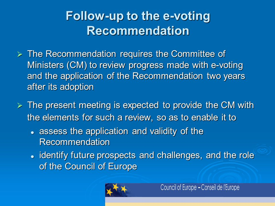 Follow-up to the e-voting Recommendation  The Recommendation requires the Committee of Ministers (CM) to review progress made with e-voting and the application of the Recommendation two years after its adoption  The present meeting is expected to provide the CM with the elements for such a review, so as to enable it to assess the application and validity of the Recommendation assess the application and validity of the Recommendation identify future prospects and challenges, and the role of the Council of Europe identify future prospects and challenges, and the role of the Council of Europe