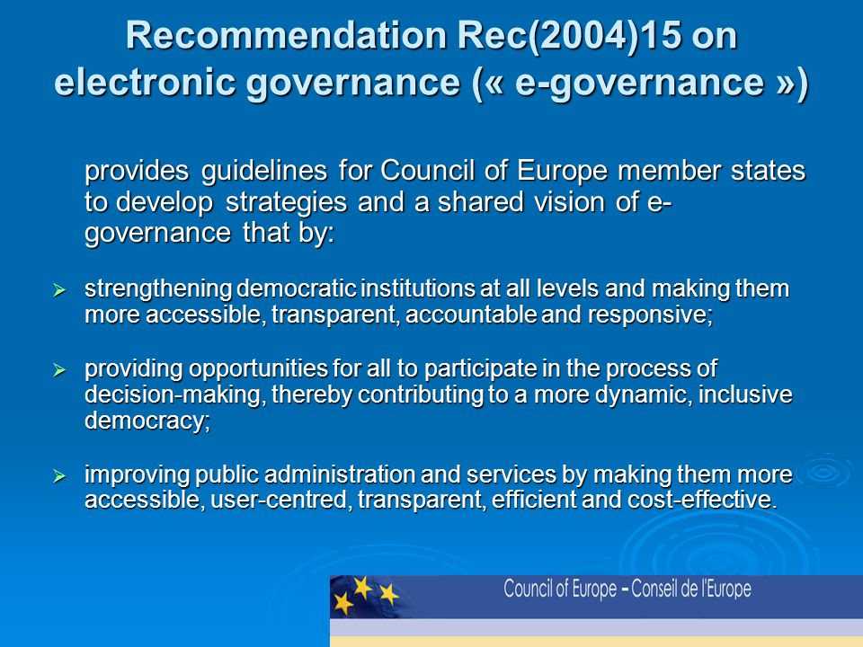 Recommendation Rec(2004)15 on electronic governance (« e-governance ») provides guidelines for Council of Europe member states to develop strategies and a shared vision of e- governance that by:  strengthening democratic institutions at all levels and making them more accessible, transparent, accountable and responsive;  providing opportunities for all to participate in the process of decision-making, thereby contributing to a more dynamic, inclusive democracy;  improving public administration and services by making them more accessible, user-centred, transparent, efficient and cost-effective.