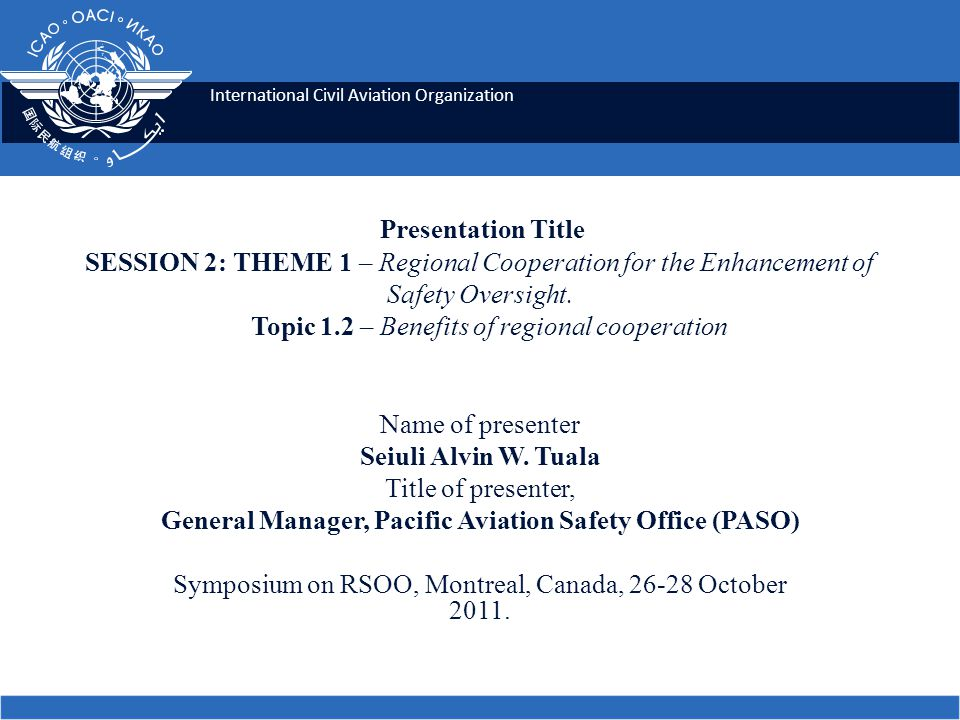 International Civil Aviation Organization Presentation Title SESSION 2: THEME 1 – Regional Cooperation for the Enhancement of Safety Oversight.