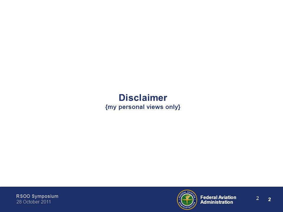 2 Federal Aviation Administration RSOO Symposium 28 October 2011 2 Disclaimer {my personal views only}