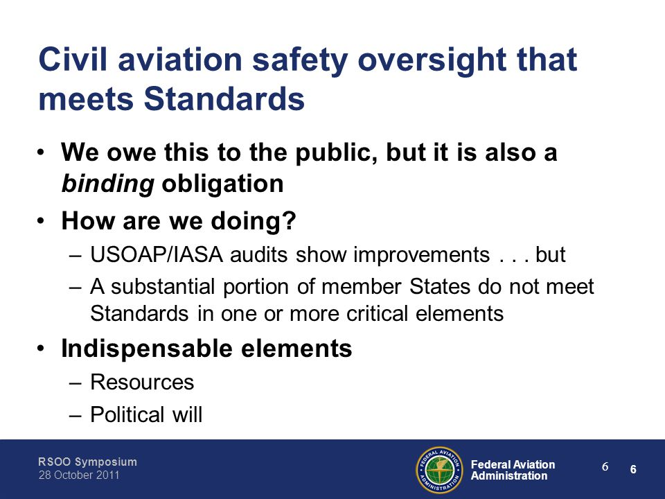 6 Federal Aviation Administration RSOO Symposium 28 October 2011 6 Civil aviation safety oversight that meets Standards We owe this to the public, but it is also a binding obligation How are we doing.