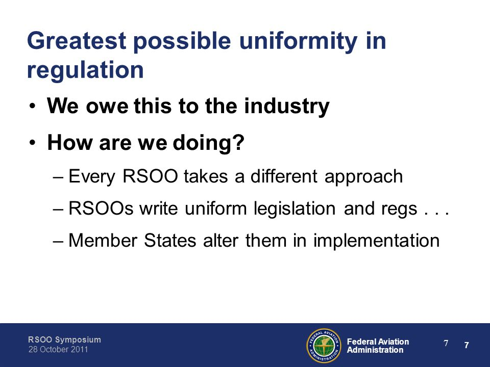 7 Federal Aviation Administration RSOO Symposium 28 October 2011 7 Greatest possible uniformity in regulation We owe this to the industry How are we doing.