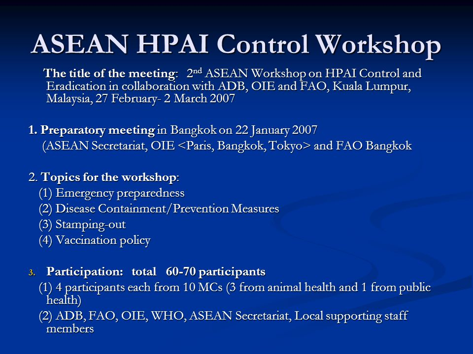 ASEAN HPAI Control Workshop The title of the meeting: 2 nd ASEAN Workshop on HPAI Control and Eradication in collaboration with ADB, OIE and FAO, Kuala Lumpur, Malaysia, 27 February- 2 March 2007 The title of the meeting: 2 nd ASEAN Workshop on HPAI Control and Eradication in collaboration with ADB, OIE and FAO, Kuala Lumpur, Malaysia, 27 February- 2 March