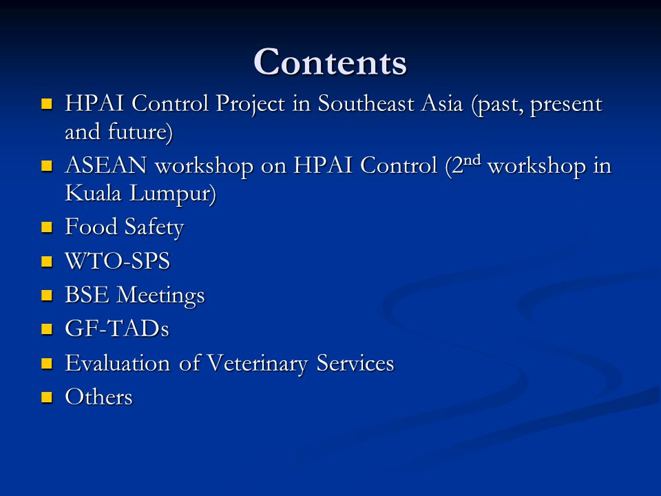 Contents HPAI Control Project in Southeast Asia (past, present and future) HPAI Control Project in Southeast Asia (past, present and future) ASEAN workshop on HPAI Control (2 nd workshop in Kuala Lumpur) ASEAN workshop on HPAI Control (2 nd workshop in Kuala Lumpur) Food Safety Food Safety WTO-SPS WTO-SPS BSE Meetings BSE Meetings GF-TADs GF-TADs Evaluation of Veterinary Services Evaluation of Veterinary Services Others Others