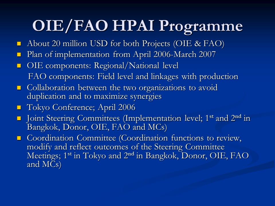 OIE/FAO HPAI Programme About 20 million USD for both Projects (OIE & FAO) About 20 million USD for both Projects (OIE & FAO) Plan of implementation from April 2006-March 2007 Plan of implementation from April 2006-March 2007 OIE components: Regional/National level OIE components: Regional/National level FAO components: Field level and linkages with production FAO components: Field level and linkages with production Collaboration between the two organizations to avoid duplication and to maximize synergies Collaboration between the two organizations to avoid duplication and to maximize synergies Tokyo Conference; April 2006 Tokyo Conference; April 2006 Joint Steering Committees (Implementation level; 1 st and 2 nd in Bangkok, Donor, OIE, FAO and MCs) Joint Steering Committees (Implementation level; 1 st and 2 nd in Bangkok, Donor, OIE, FAO and MCs) Coordination Committee (Coordination functions to review, modify and reflect outcomes of the Steering Committee Meetings; 1 st in Tokyo and 2 nd in Bangkok, Donor, OIE, FAO and MCs) Coordination Committee (Coordination functions to review, modify and reflect outcomes of the Steering Committee Meetings; 1 st in Tokyo and 2 nd in Bangkok, Donor, OIE, FAO and MCs)