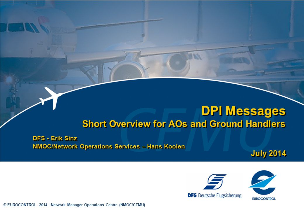 © EUROCONTROL 2014 –Network Manager Operations Centre (NMOC/CFMU) DPI Messages Short Overview for AOs and Ground Handlers DFS - Erik Sinz NMOC/Network Operations Services – Hans Koolen DFS - Erik Sinz NMOC/Network Operations Services – Hans Koolen July 2014