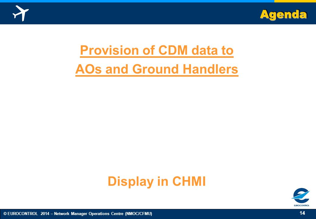 14 © EUROCONTROL 2014 – Network Manager Operations Centre (NMOC/CFMU) AgendaAgenda Provision of CDM data to AOs and Ground Handlers Display in CHMI