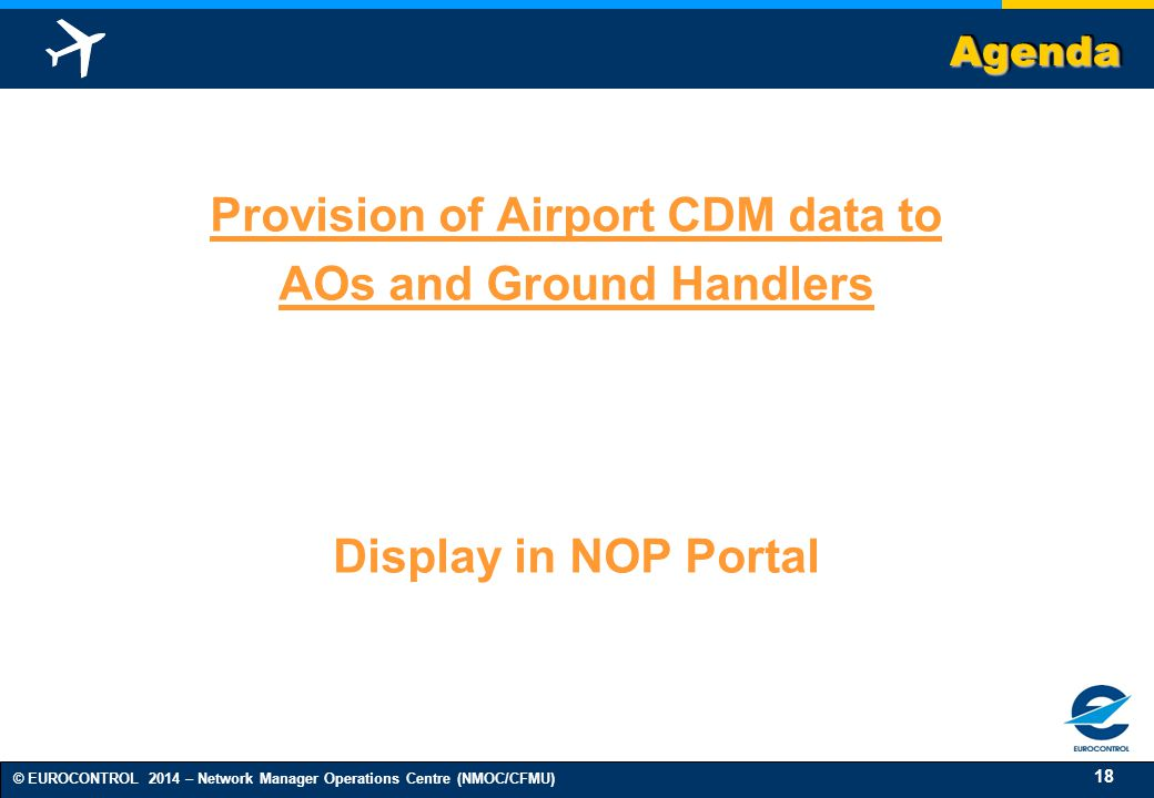 18 © EUROCONTROL 2014 – Network Manager Operations Centre (NMOC/CFMU) AgendaAgenda Provision of Airport CDM data to AOs and Ground Handlers Display in NOP Portal