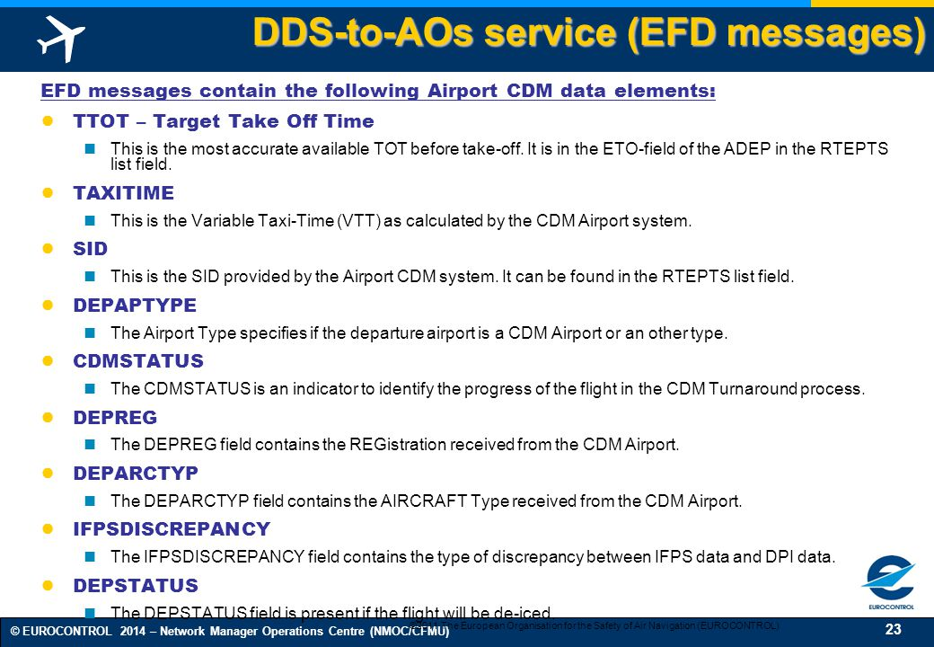 23 © EUROCONTROL 2014 – Network Manager Operations Centre (NMOC/CFMU) DDS-to-AOs service (EFD messages) EFD messages contain the following Airport CDM data elements: ● TTOT – Target Take Off Time This is the most accurate available TOT before take-off.