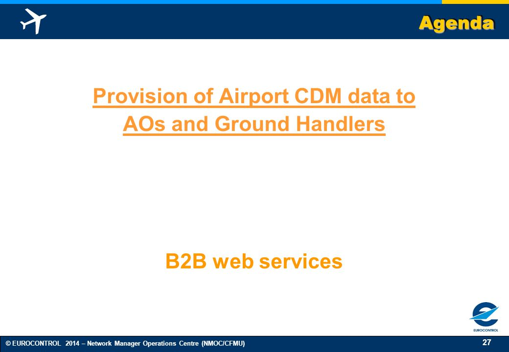 27 © EUROCONTROL 2014 – Network Manager Operations Centre (NMOC/CFMU) AgendaAgenda Provision of Airport CDM data to AOs and Ground Handlers B2B web services