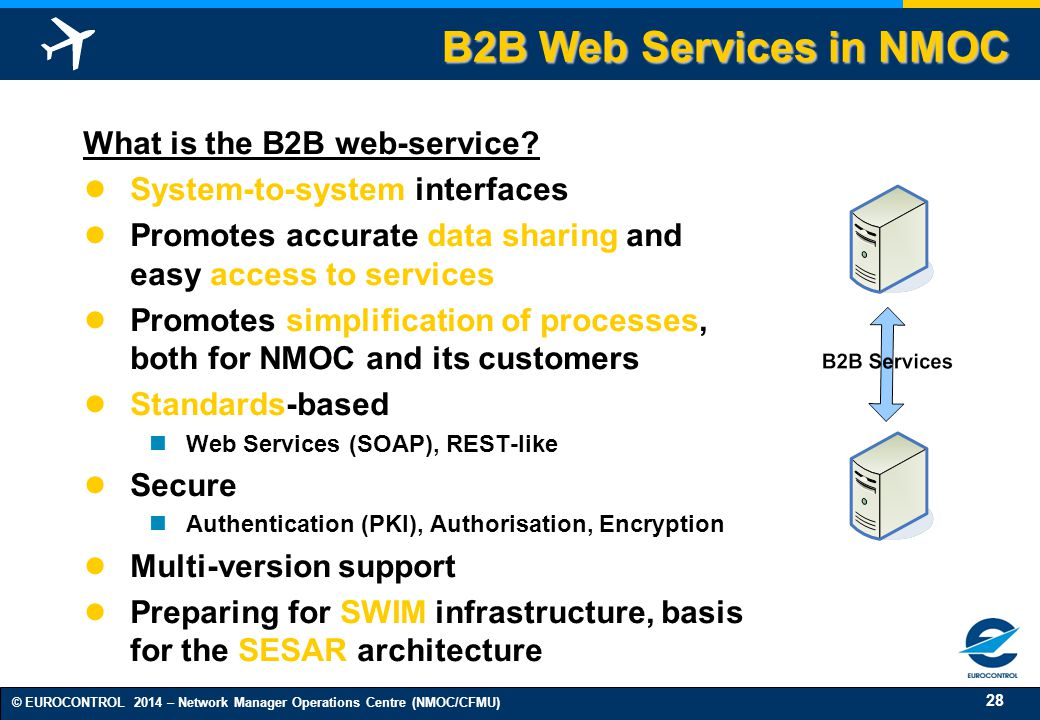 28 © EUROCONTROL 2014 – Network Manager Operations Centre (NMOC/CFMU) B2B Web Services in NMOC What is the B2B web-service.