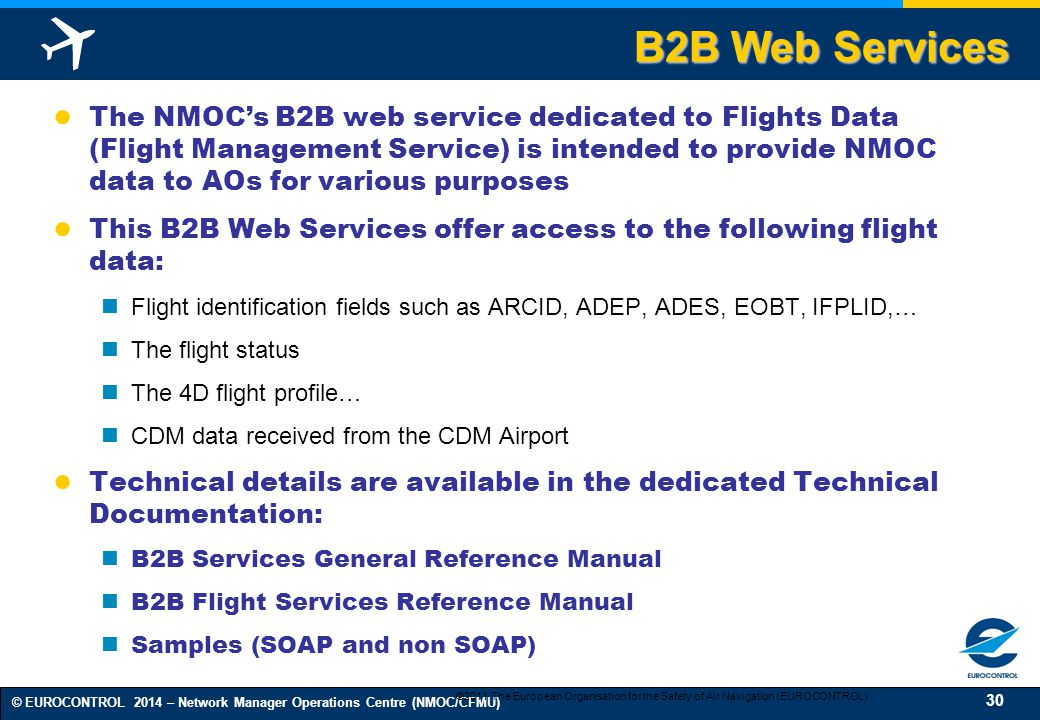 30 © EUROCONTROL 2014 – Network Manager Operations Centre (NMOC/CFMU) ● The NMOC's B2B web service dedicated to Flights Data (Flight Management Service) is intended to provide NMOC data to AOs for various purposes ● This B2B Web Services offer access to the following flight data: Flight identification fields such as ARCID, ADEP, ADES, EOBT, IFPLID,… The flight status The 4D flight profile… CDM data received from the CDM Airport ● Technical details are available in the dedicated Technical Documentation: B2B Services General Reference Manual B2B Flight Services Reference Manual Samples (SOAP and non SOAP) ©2011 The European Organisation for the Safety of Air Navigation (EUROCONTROL) B2B Web Services