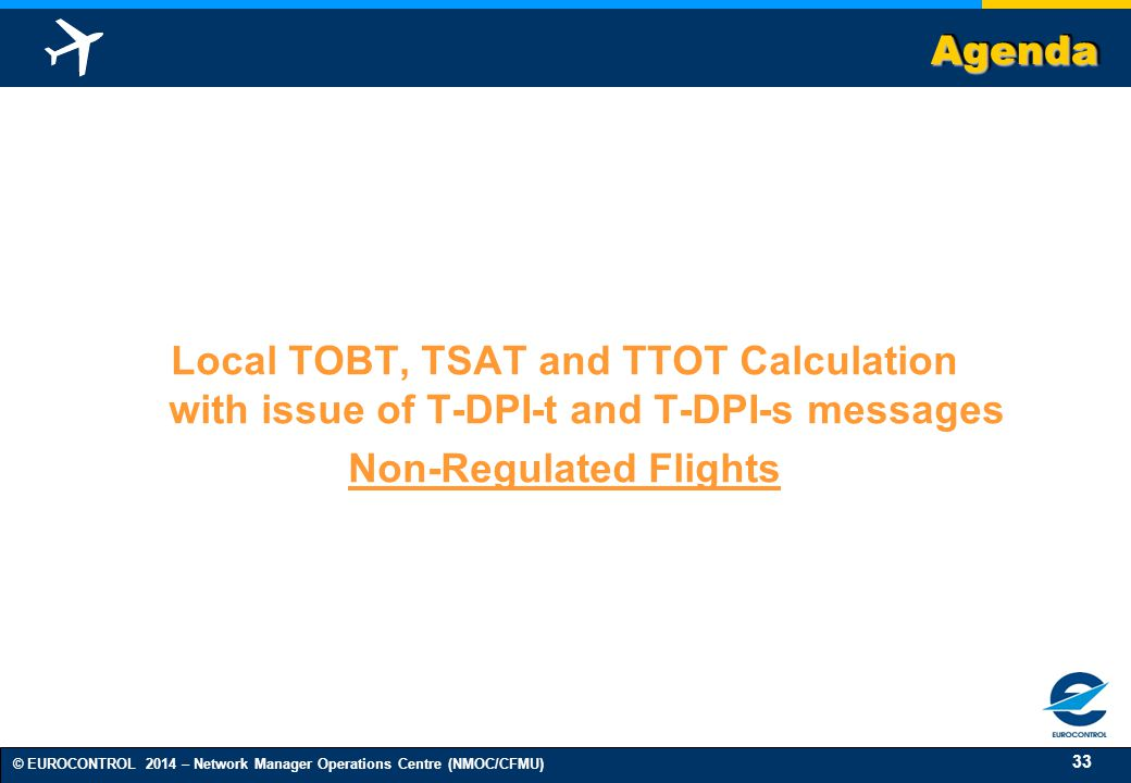 33 © EUROCONTROL 2014 – Network Manager Operations Centre (NMOC/CFMU) AgendaAgenda Local TOBT, TSAT and TTOT Calculation with issue of T-DPI-t and T-DPI-s messages Non-Regulated Flights