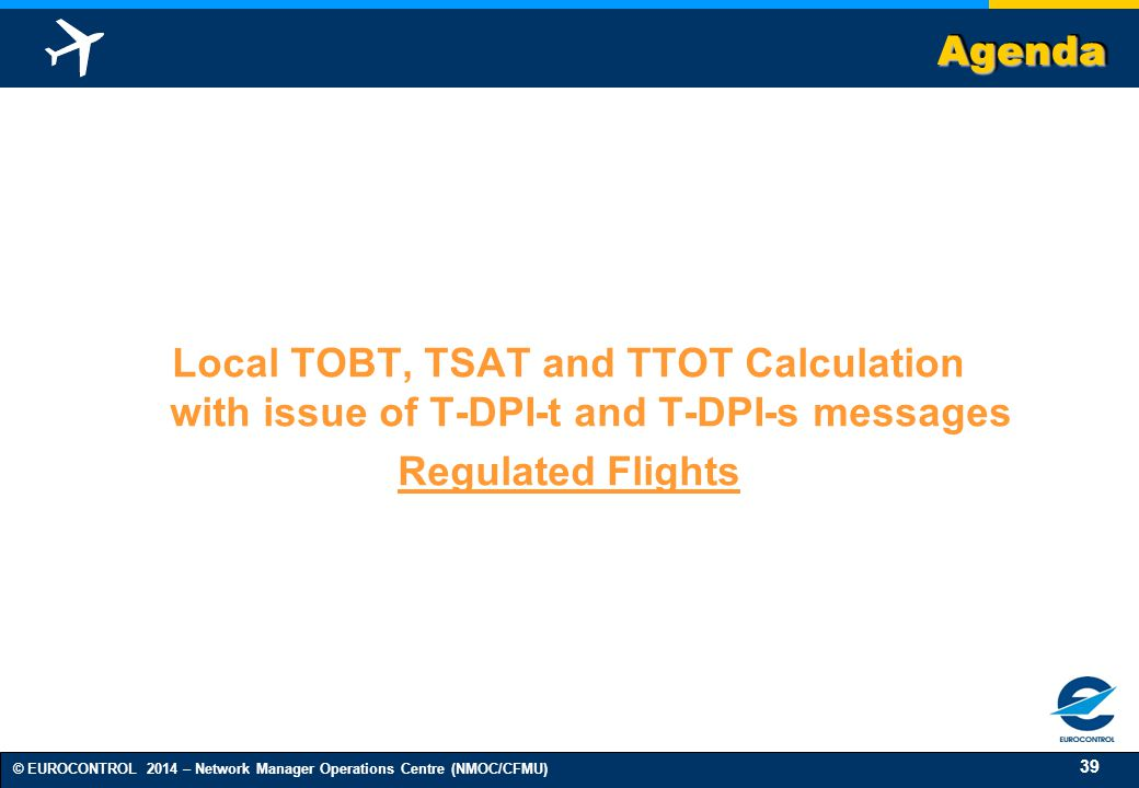 39 © EUROCONTROL 2014 – Network Manager Operations Centre (NMOC/CFMU) AgendaAgenda Local TOBT, TSAT and TTOT Calculation with issue of T-DPI-t and T-DPI-s messages Regulated Flights