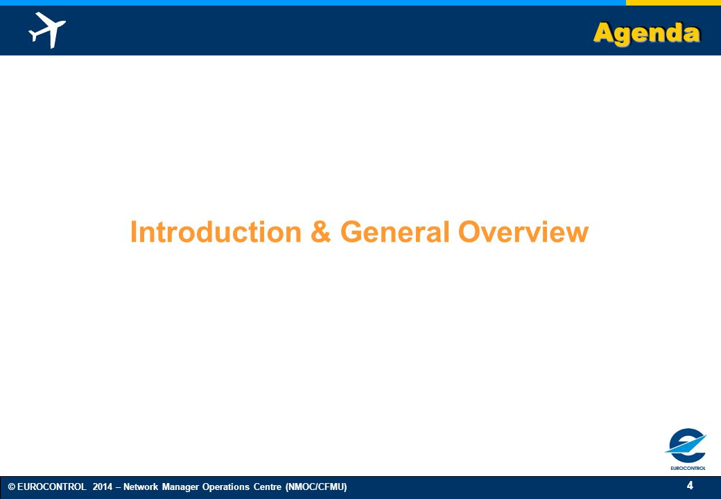 4 © EUROCONTROL 2014 – Network Manager Operations Centre (NMOC/CFMU) AgendaAgenda Introduction & General Overview
