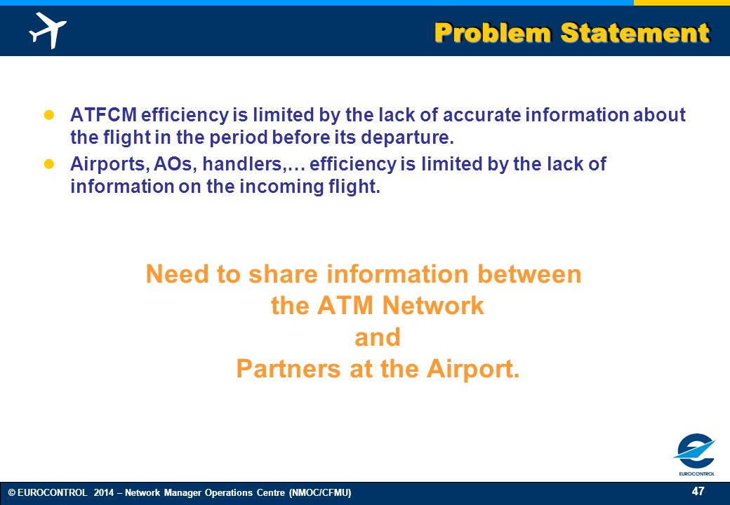 47 © EUROCONTROL 2014 – Network Manager Operations Centre (NMOC/CFMU) Problem Statement ● ATFCM efficiency is limited by the lack of accurate information about the flight in the period before its departure.