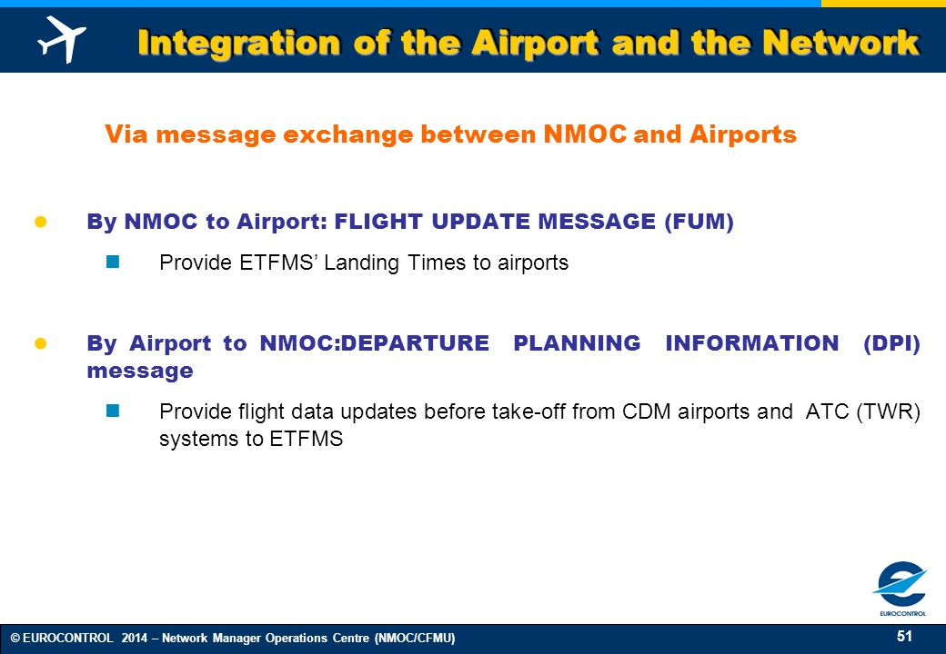 51 © EUROCONTROL 2014 – Network Manager Operations Centre (NMOC/CFMU) Integration of the Airport and the Network Via message exchange between NMOC and Airports ● By NMOC to Airport: FLIGHT UPDATE MESSAGE (FUM) Provide ETFMS' Landing Times to airports ● By Airport to NMOC:DEPARTURE PLANNING INFORMATION (DPI) message Provide flight data updates before take-off from CDM airports and ATC (TWR) systems to ETFMS
