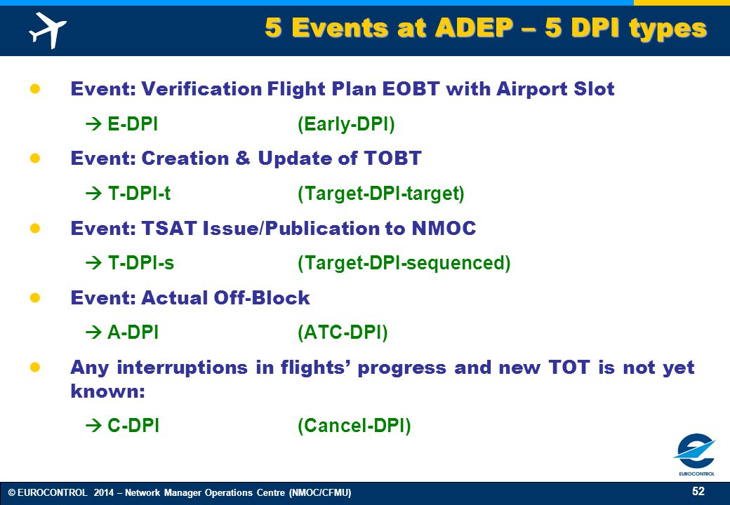 52 © EUROCONTROL 2014 – Network Manager Operations Centre (NMOC/CFMU) ● Event: Verification Flight Plan EOBT with Airport Slot  E-DPI(Early-DPI) ● Event: Creation & Update of TOBT  T-DPI-t (Target-DPI-target) ● Event: TSAT Issue/Publication to NMOC  T-DPI-s(Target-DPI-sequenced) ● Event: Actual Off-Block  A-DPI(ATC-DPI) ● Any interruptions in flights' progress and new TOT is not yet known:  C-DPI(Cancel-DPI) 5 Events at ADEP – 5 DPI types 5 Events at ADEP – 5 DPI types
