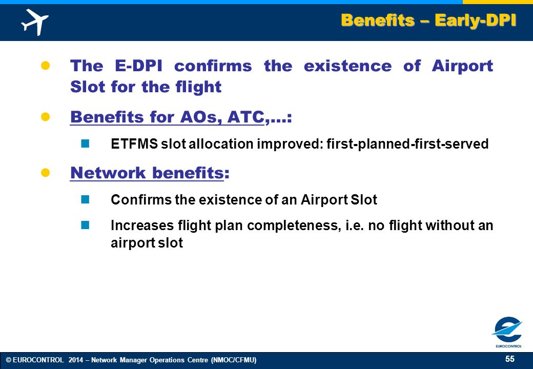 55 © EUROCONTROL 2014 – Network Manager Operations Centre (NMOC/CFMU) ● The E-DPI confirms the existence of Airport Slot for the flight ● Benefits for AOs, ATC,…: ETFMS slot allocation improved: first-planned-first-served ● Network benefits: Confirms the existence of an Airport Slot Increases flight plan completeness, i.e.