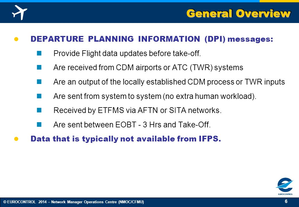 6 © EUROCONTROL 2014 – Network Manager Operations Centre (NMOC/CFMU) General Overview ● DEPARTURE PLANNING INFORMATION (DPI) messages: Provide Flight data updates before take-off.