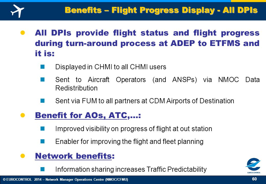 60 © EUROCONTROL 2014 – Network Manager Operations Centre (NMOC/CFMU) ● All DPIs provide flight status and flight progress during turn-around process at ADEP to ETFMS and it is: Displayed in CHMI to all CHMI users Sent to Aircraft Operators (and ANSPs) via NMOC Data Redistribution Sent via FUM to all partners at CDM Airports of Destination ● Benefit for AOs, ATC,…: Improved visibility on progress of flight at out station Enabler for improving the flight and fleet planning ● Network benefits: Information sharing increases Traffic Predictability Benefits – Flight Progress Display - All DPIs
