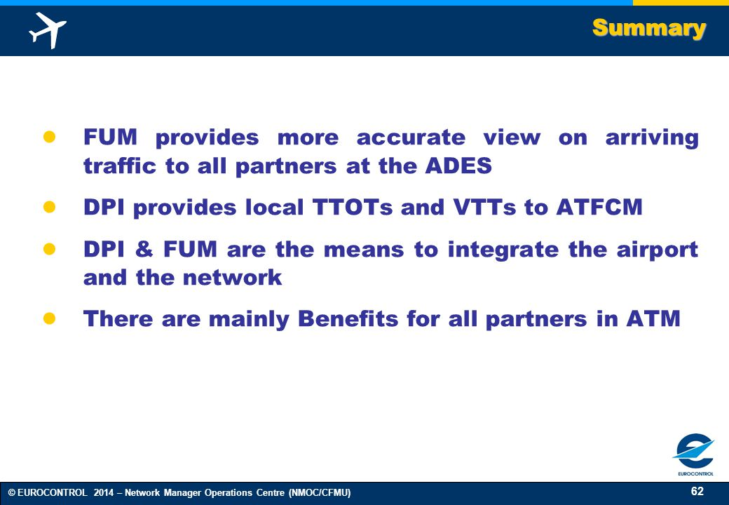 62 © EUROCONTROL 2014 – Network Manager Operations Centre (NMOC/CFMU) ● FUM provides more accurate view on arriving traffic to all partners at the ADES ● DPI provides local TTOTs and VTTs to ATFCM ● DPI & FUM are the means to integrate the airport and the network ● There are mainly Benefits for all partners in ATMSummary