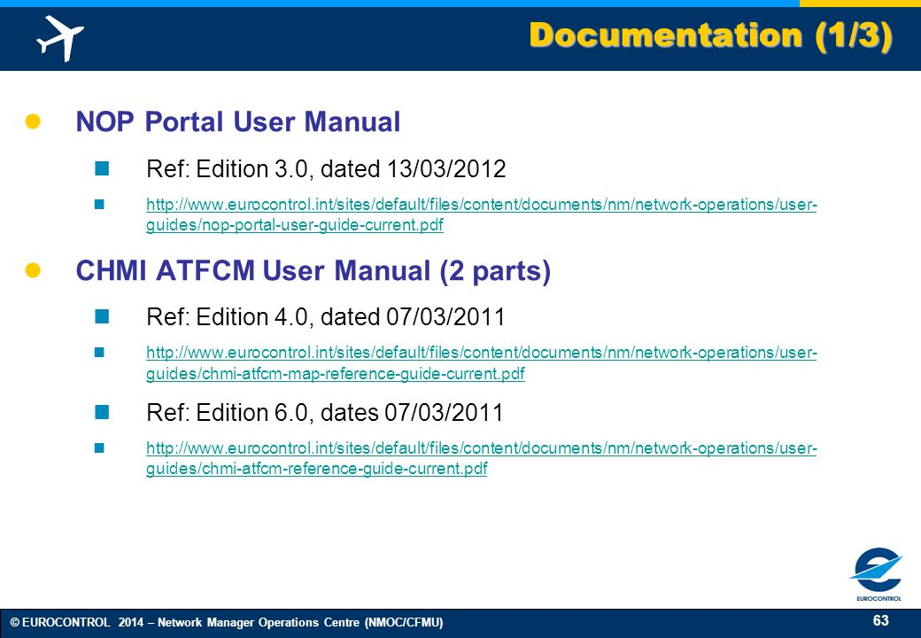 63 © EUROCONTROL 2014 – Network Manager Operations Centre (NMOC/CFMU) ● NOP Portal User Manual Ref: Edition 3.0, dated 13/03/2012 http://www.eurocontrol.int/sites/default/files/content/documents/nm/network-operations/user- guides/nop-portal-user-guide-current.pdf http://www.eurocontrol.int/sites/default/files/content/documents/nm/network-operations/user- guides/nop-portal-user-guide-current.pdf ● CHMI ATFCM User Manual (2 parts) Ref: Edition 4.0, dated 07/03/2011 http://www.eurocontrol.int/sites/default/files/content/documents/nm/network-operations/user- guides/chmi-atfcm-map-reference-guide-current.pdf http://www.eurocontrol.int/sites/default/files/content/documents/nm/network-operations/user- guides/chmi-atfcm-map-reference-guide-current.pdf Ref: Edition 6.0, dates 07/03/2011 http://www.eurocontrol.int/sites/default/files/content/documents/nm/network-operations/user- guides/chmi-atfcm-reference-guide-current.pdf http://www.eurocontrol.int/sites/default/files/content/documents/nm/network-operations/user- guides/chmi-atfcm-reference-guide-current.pdf Documentation (1/3)
