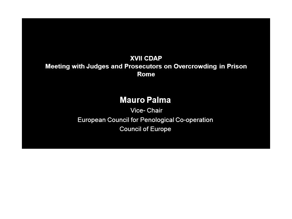 XVII CDAP Meeting with Judges and Prosecutors on Overcrowding in Prison Rome Mauro Palma Vice- Chair European Council for Penological Co-operation Council of Europe