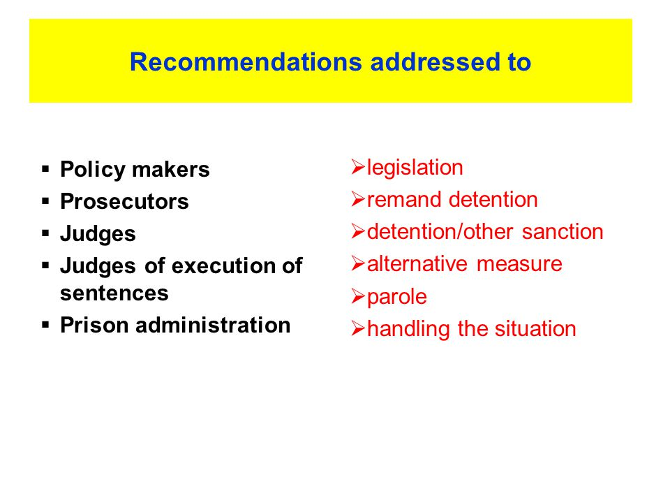 Recommendations addressed to  Policy makers  Prosecutors  Judges  Judges of execution of sentences  Prison administration  legislation  remand detention  detention/other sanction  alternative measure  parole  handling the situation