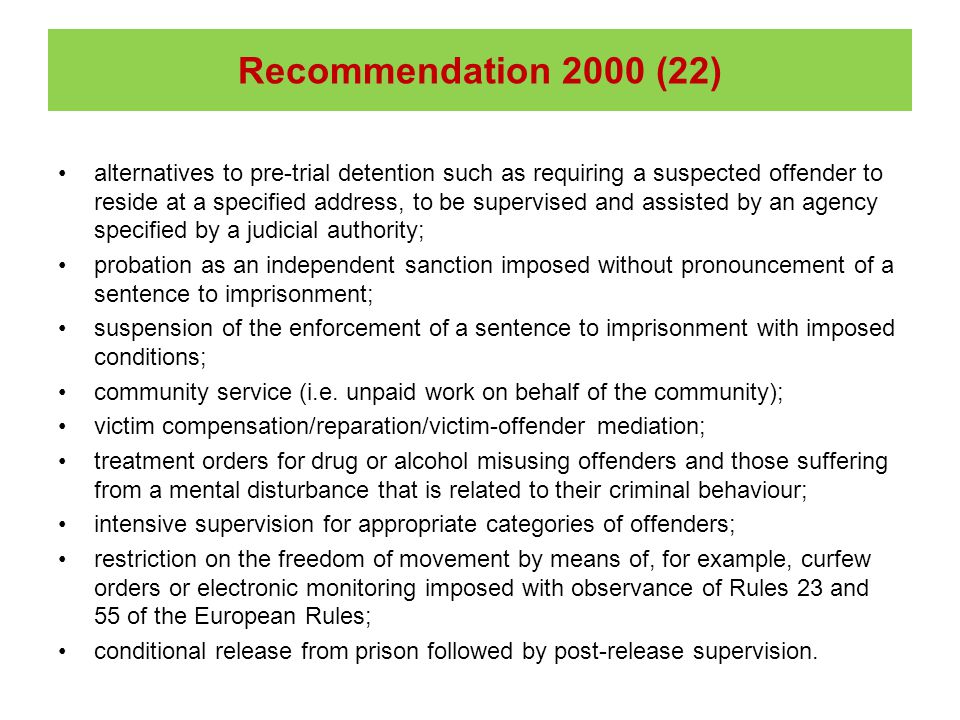 alternatives to pre-trial detention such as requiring a suspected offender to reside at a specified address, to be supervised and assisted by an agency specified by a judicial authority; probation as an independent sanction imposed without pronouncement of a sentence to imprisonment; suspension of the enforcement of a sentence to imprisonment with imposed conditions; community service (i.e.