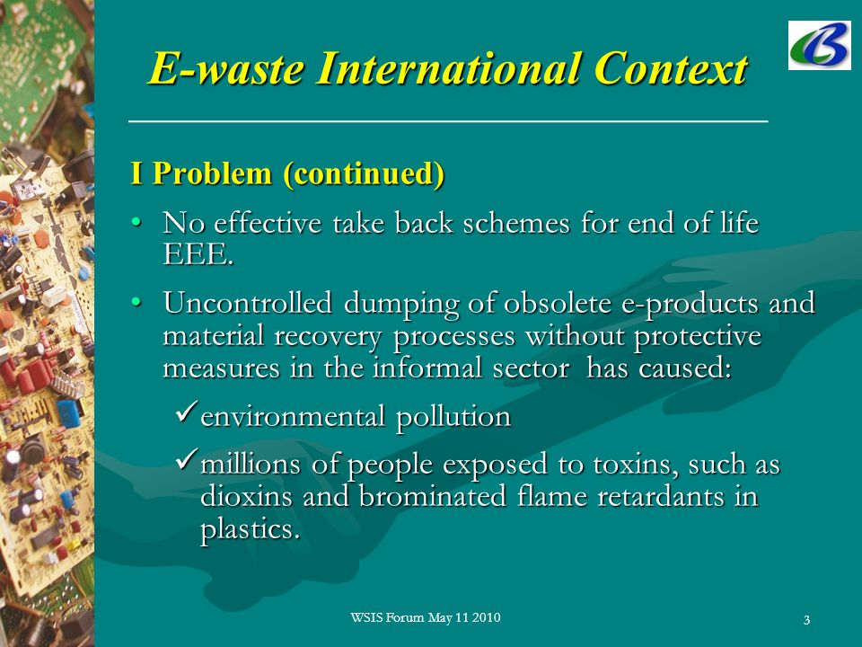 3 E-waste International Context I Problem (continued) No effective take back schemes for end of life EEE.No effective take back schemes for end of life EEE.